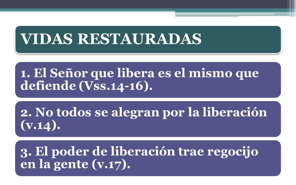 VIDAS RESTAURADAS 1. El Señor que libera es el mismo que defiende (Vss.14-16). 2. No todos se alegran por la liberación (v.14).