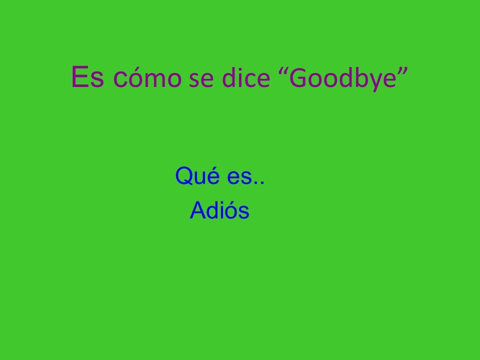 Es cómo se dice Goodbye