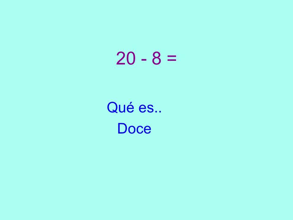 20 - 8 = Qué es.. Doce