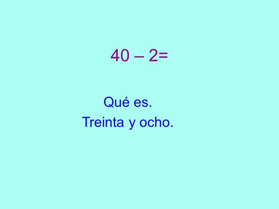 40 – 2= Qué es. Treinta y ocho.
