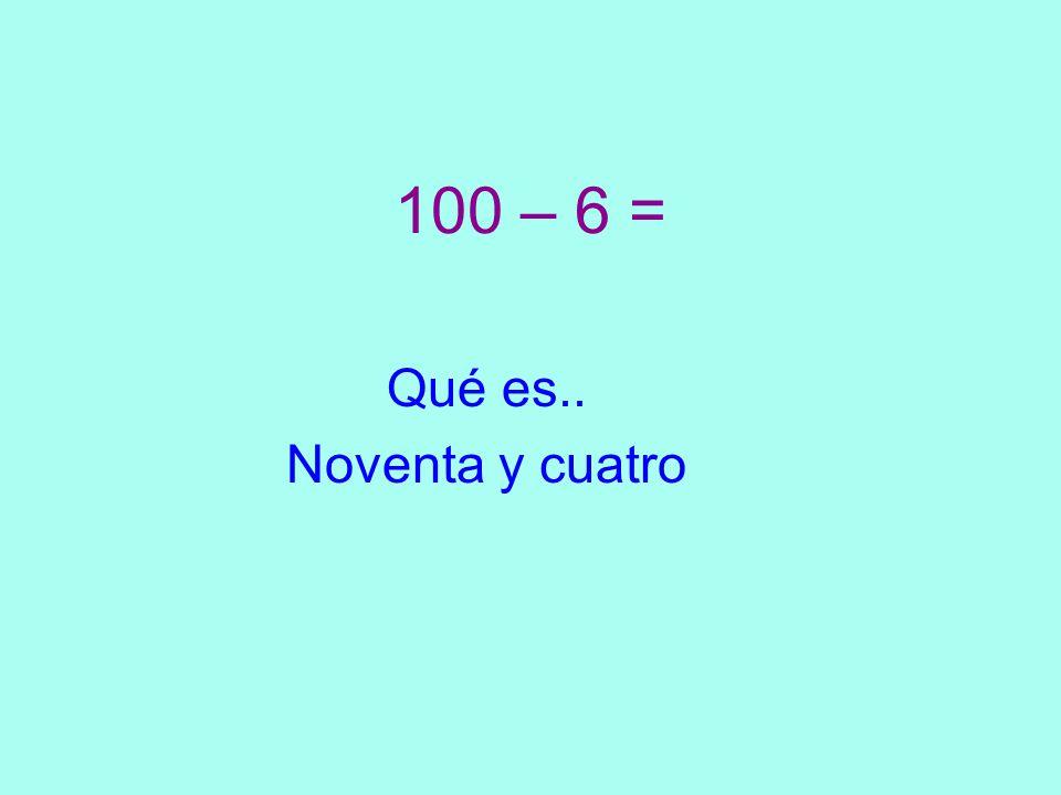 100 – 6 = Qué es.. Noventa y cuatro