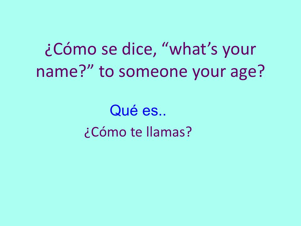 ¿Cómo se dice, what's your name to someone your age