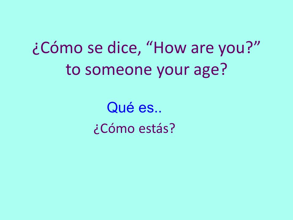 ¿Cómo se dice, How are you to someone your age