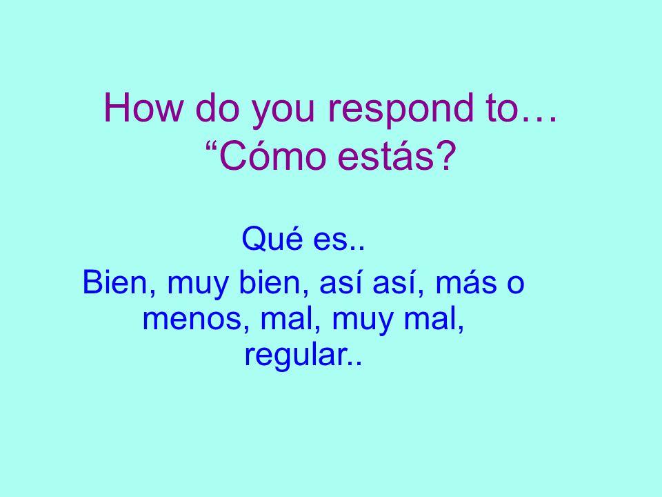 How do you respond to… Cómo estás