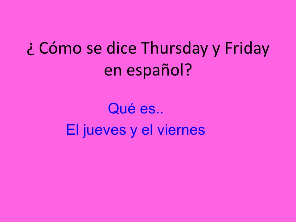 ¿ Cómo se dice Thursday y Friday en español
