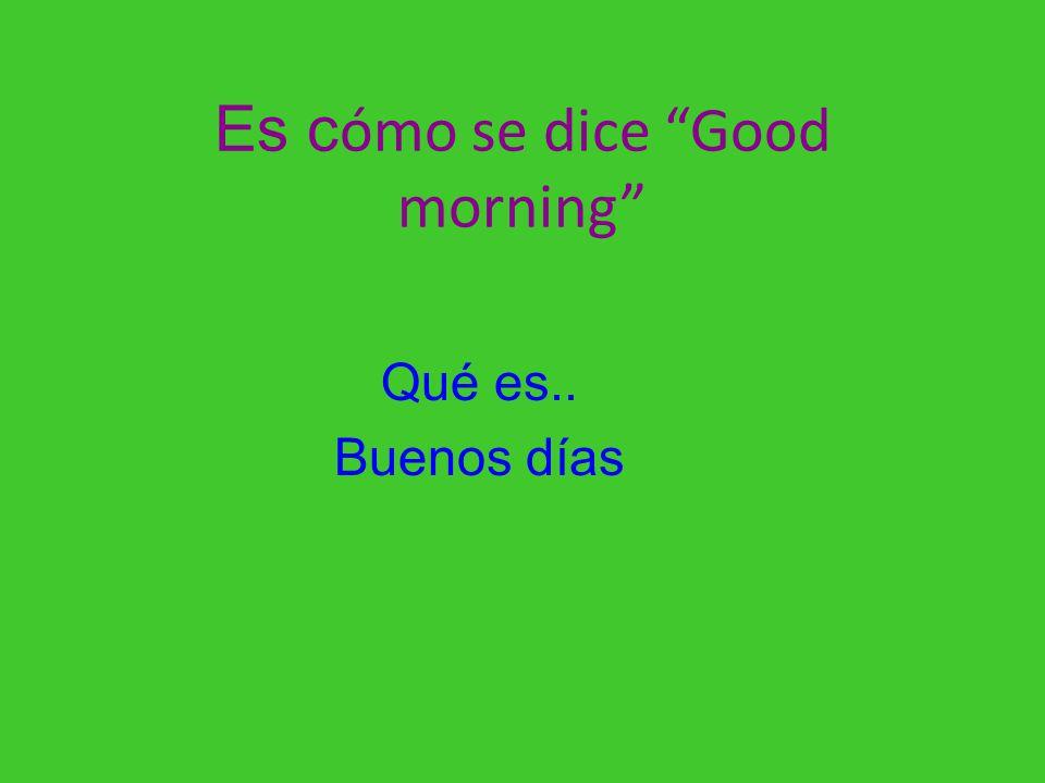 Es cómo se dice Good morning
