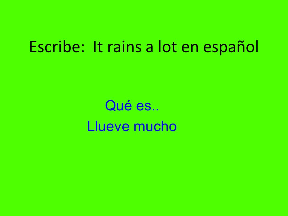 Escribe: It rains a lot en español