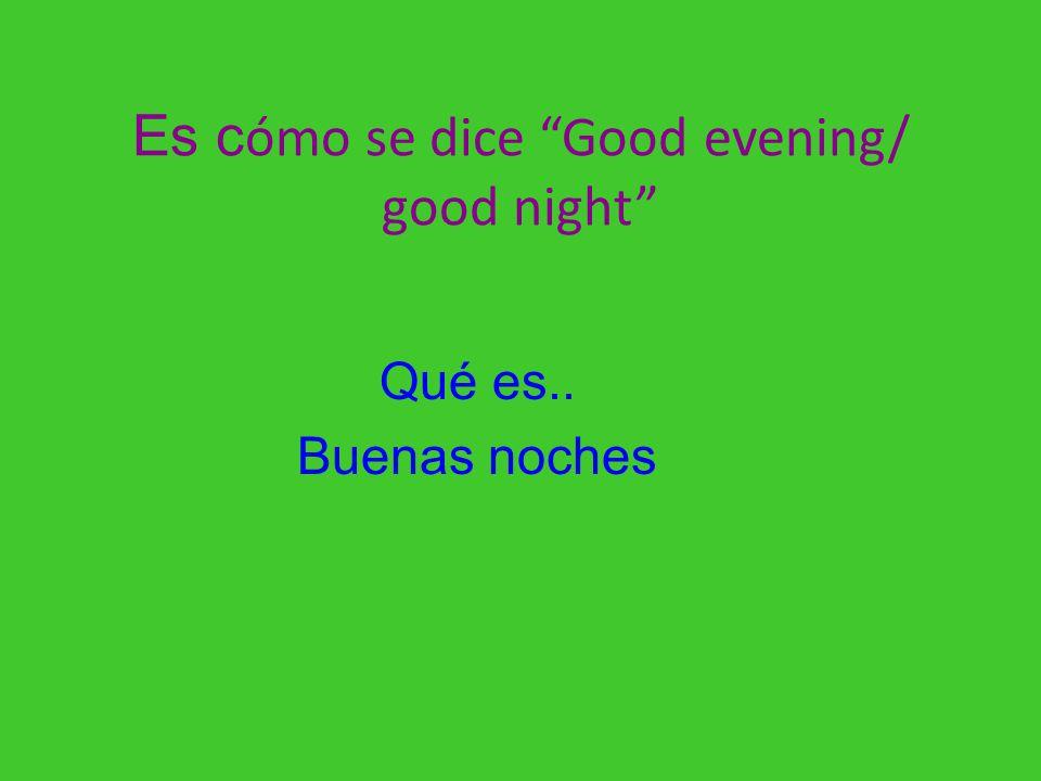 Es cómo se dice Good evening/ good night