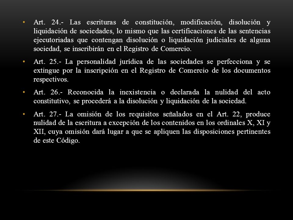 Art. 24.- Las escrituras de constitución, modificación, disolución y liquidación de sociedades, lo mismo que las certificaciones de las sentencias ejecutoriadas que contengan disolución o liquidación judiciales de alguna sociedad, se inscribirán en el Registro de Comercio.