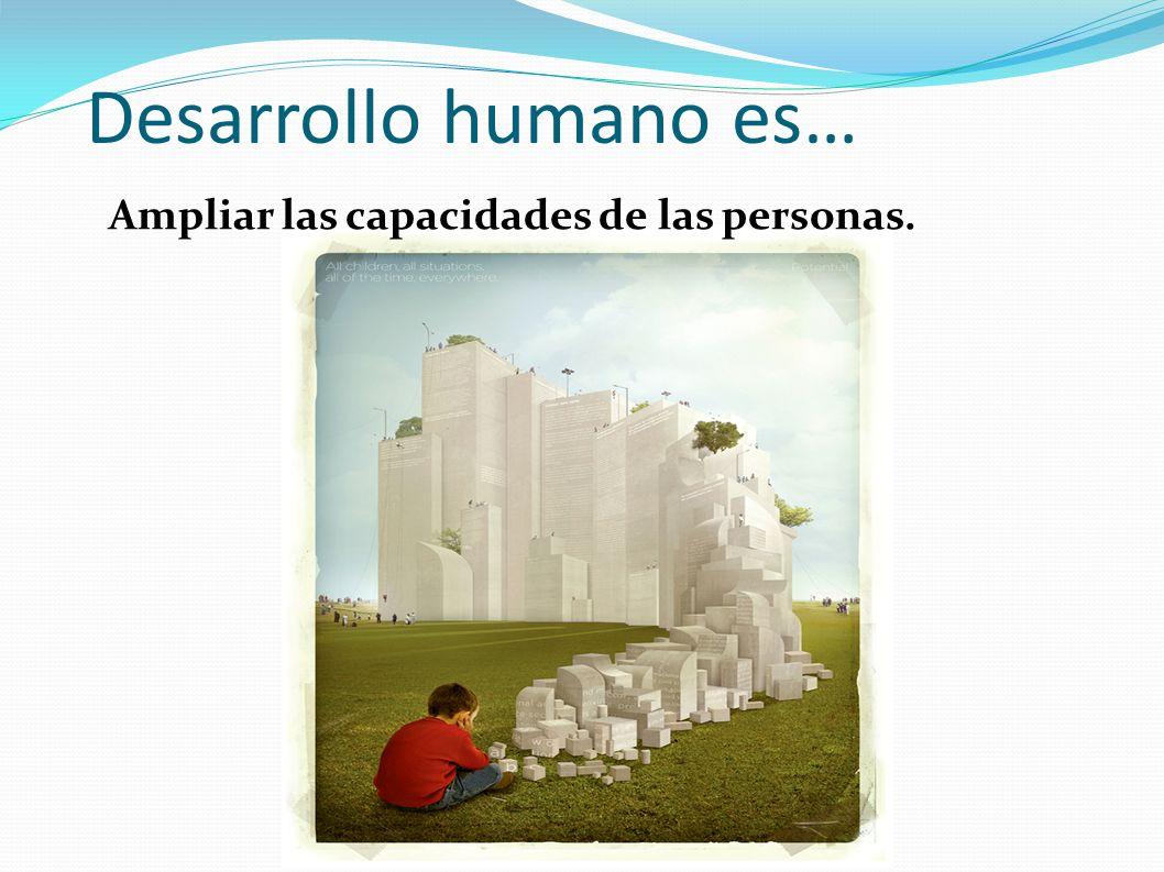 Desarrollo humano es… Ampliar las capacidades de las personas.
