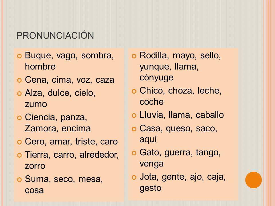 pronunciación Buque, vago, sombra, hombre Cena, cima, voz, caza