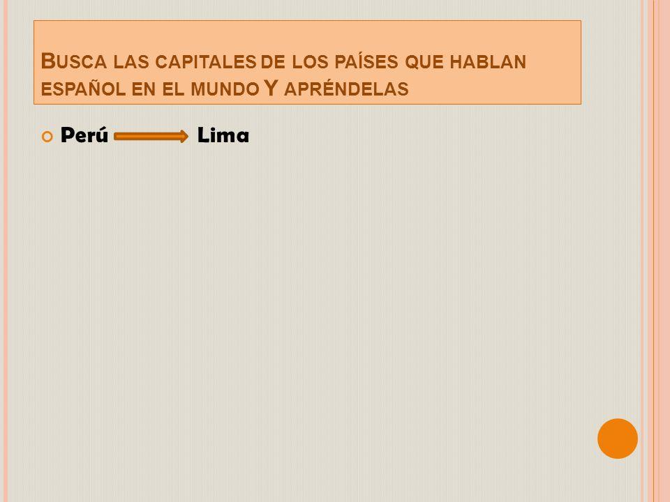 Busca las capitales de los países que hablan español en el mundo Y apréndelas
