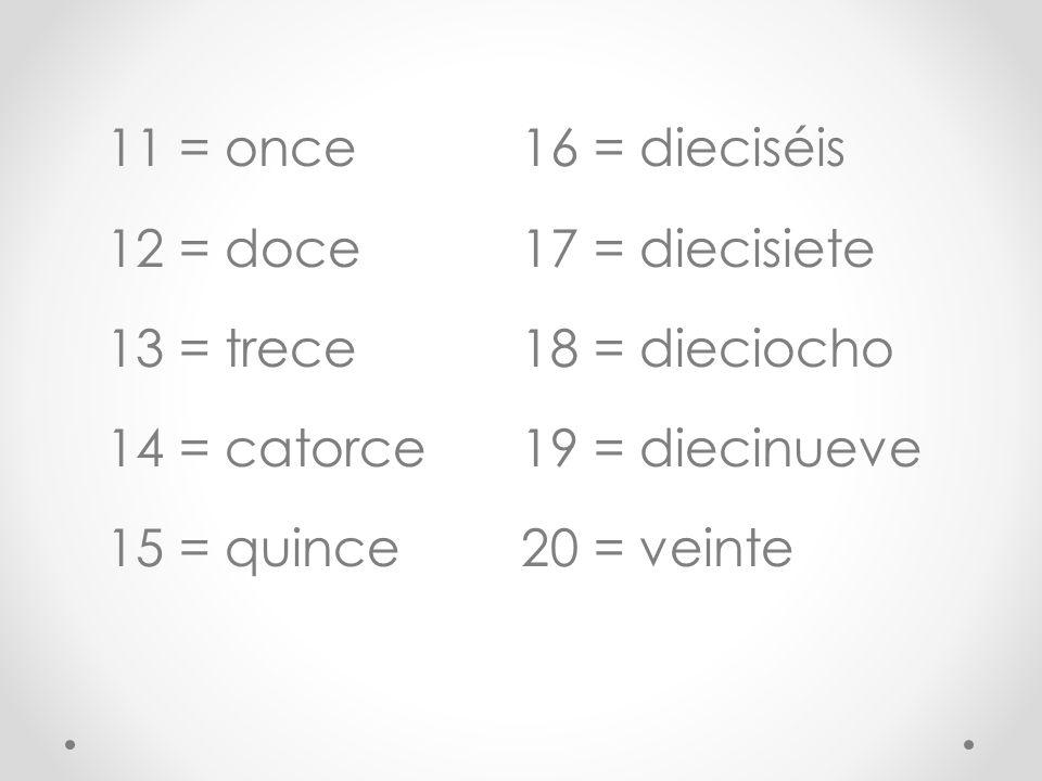 11 = once 16 = dieciséis. 12 = doce. 17 = diecisiete. 13 = trece. 18 = dieciocho. 14 = catorce.