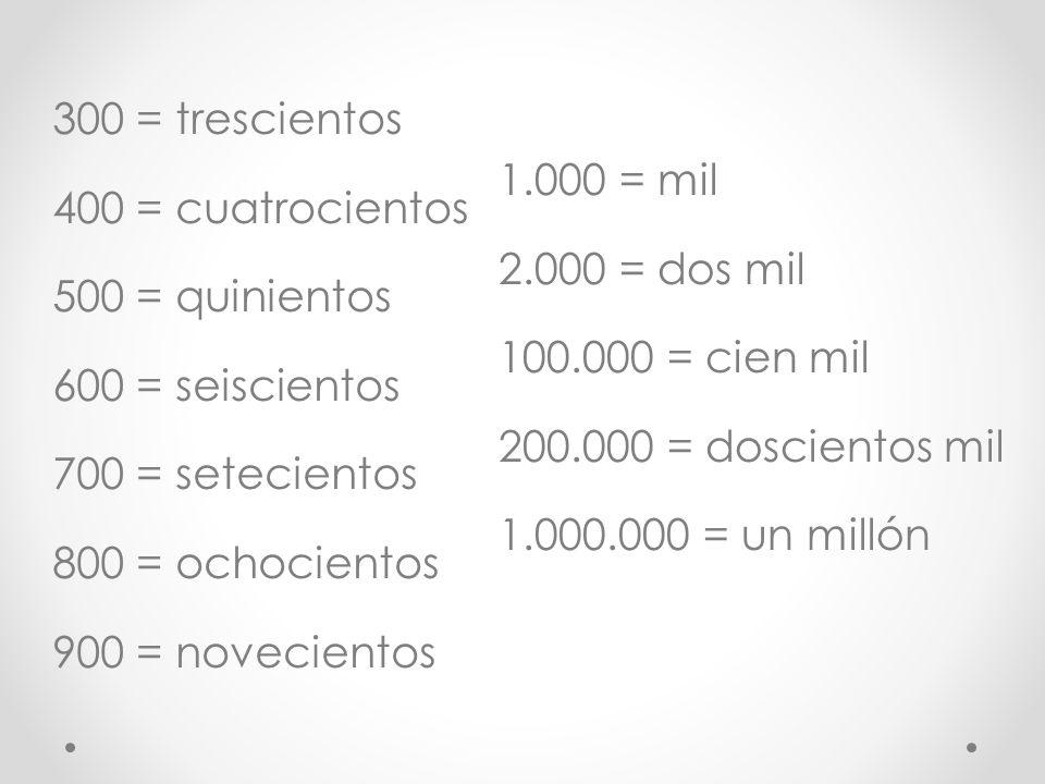 300 = trescientos 400 = cuatrocientos 500 = quinientos 600 = seiscientos 700 = setecientos 800 = ochocientos 900 = novecientos