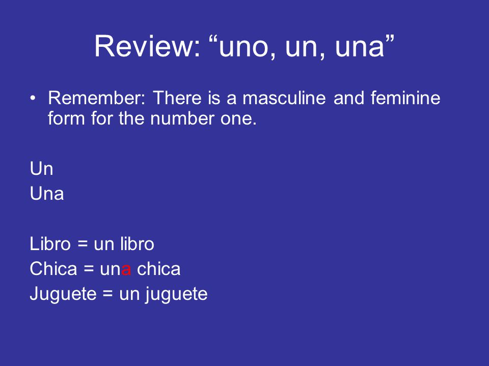 Review: uno, un, una Remember: There is a masculine and feminine form for the number one. Un. Una.