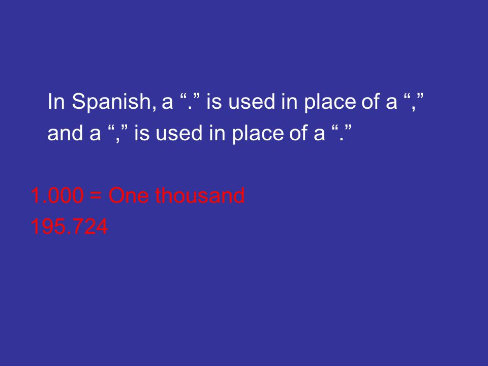 In Spanish, a . is used in place of a , and a , is used in place of a . 1.000 = One thousand 195.724