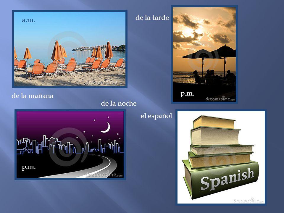 de la tarde a.m. p.m. de la mañana de la noche el español p.m.