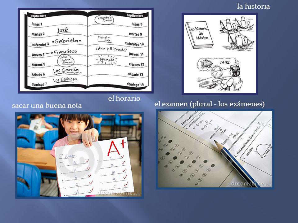 la historia el horario sacar una buena nota el examen (plural - los exámenes)