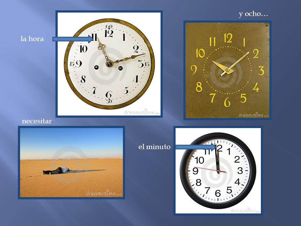 y ocho… la hora necesitar el minuto