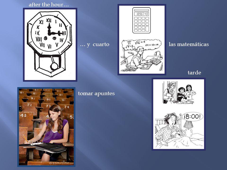 after the hour… … y cuarto las matemáticas tarde tomar apuntes