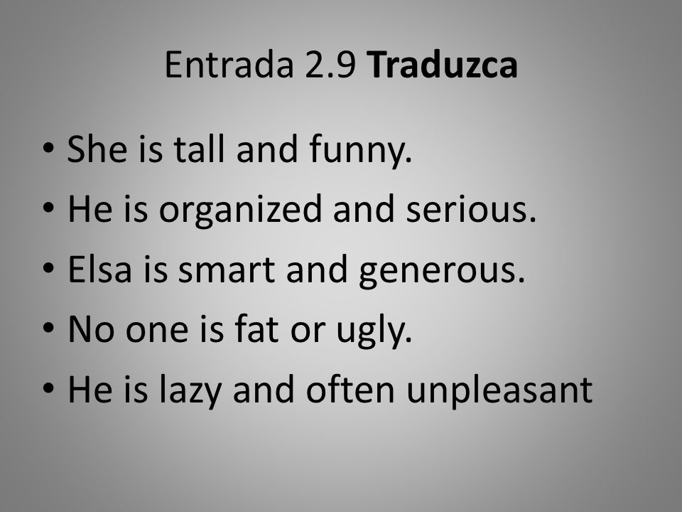 Entrada 2.9 Traduzca She is tall and funny. He is organized and serious. Elsa is smart and generous.
