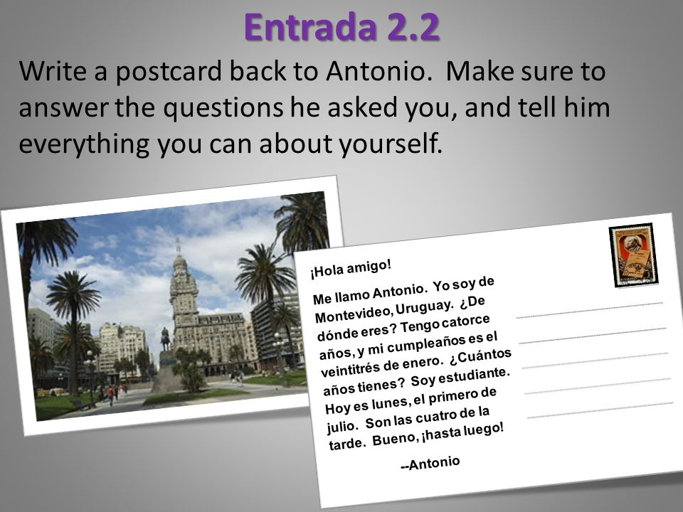 Entrada 2.2 Write a postcard back to Antonio. Make sure to answer the questions he asked you, and tell him everything you can about yourself.
