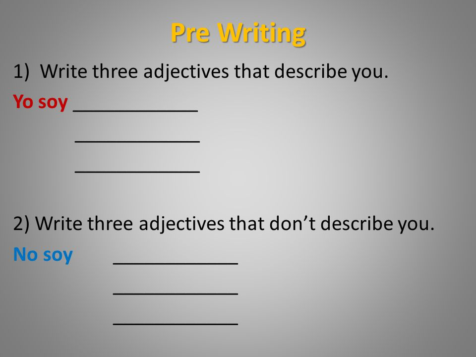 Pre Writing Write three adjectives that describe you.