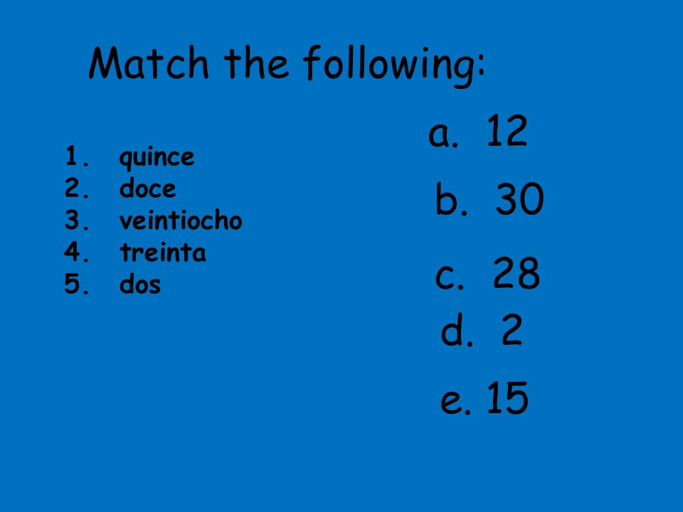 Match the following: a. 12 b. 30 c. 28 d. 2 e. 15 quince doce