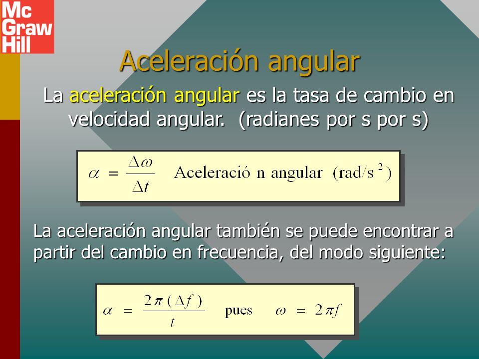 Aceleración angular La aceleración angular es la tasa de cambio en velocidad angular. (radianes por s por s)