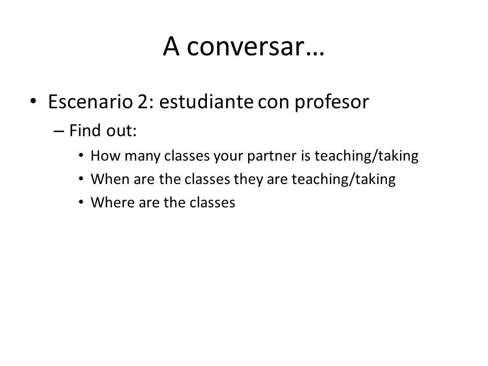 A conversar… Escenario 2: estudiante con profesor Find out: