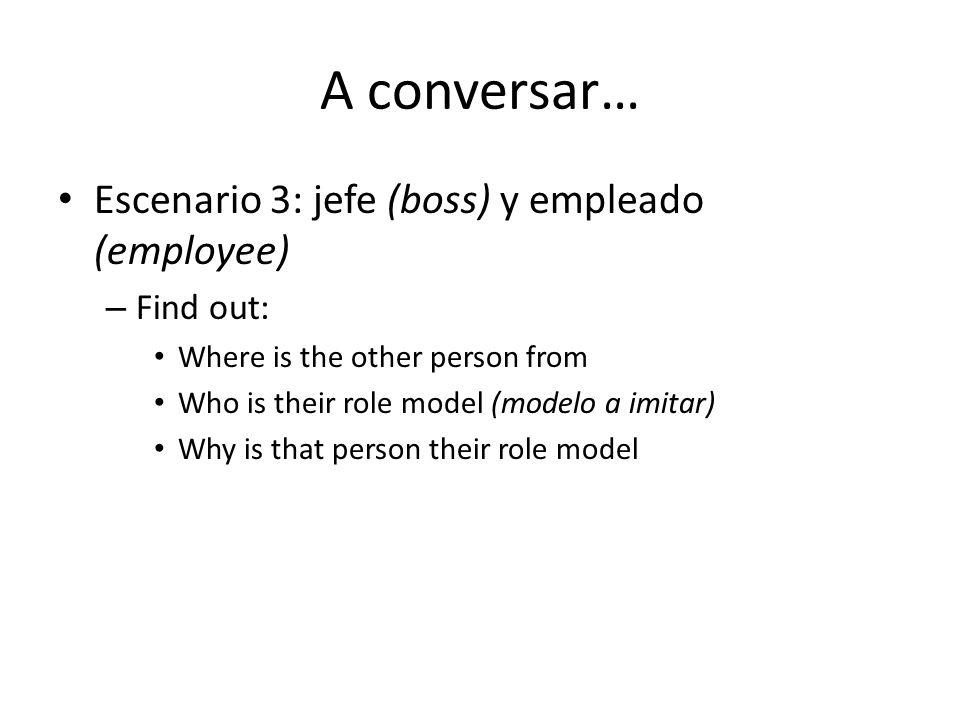 A conversar… Escenario 3: jefe (boss) y empleado (employee) Find out: