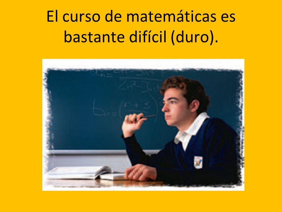 El curso de matemáticas es bastante difícil (duro).