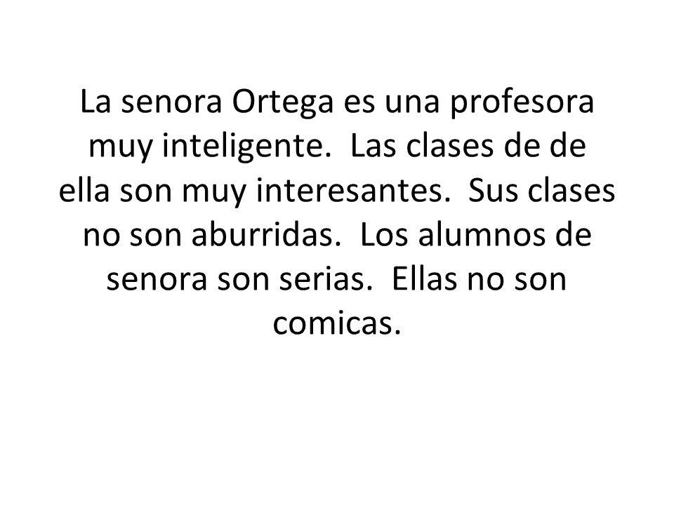 La senora Ortega es una profesora muy inteligente