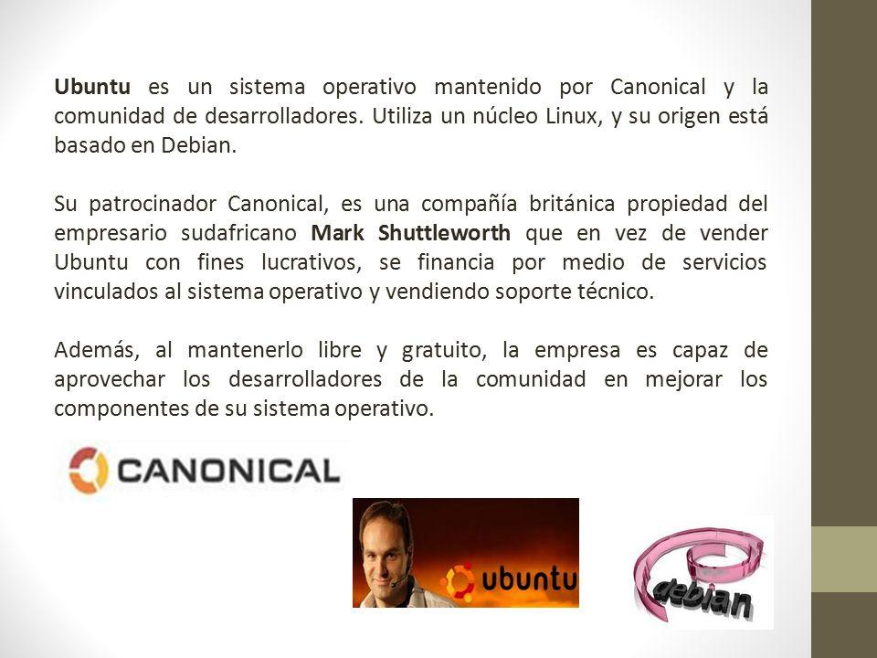 Ubuntu es un sistema operativo mantenido por Canonical y la comunidad de desarrolladores. Utiliza un núcleo Linux, y su origen está basado en Debian.