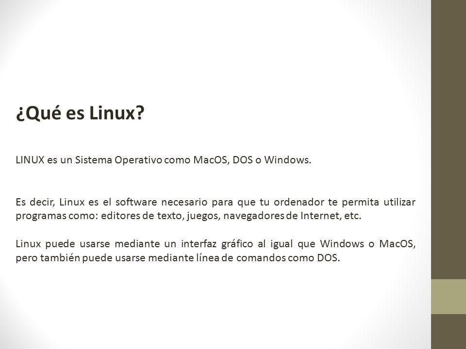 ¿Qué es Linux LINUX es un Sistema Operativo como MacOS, DOS o Windows.