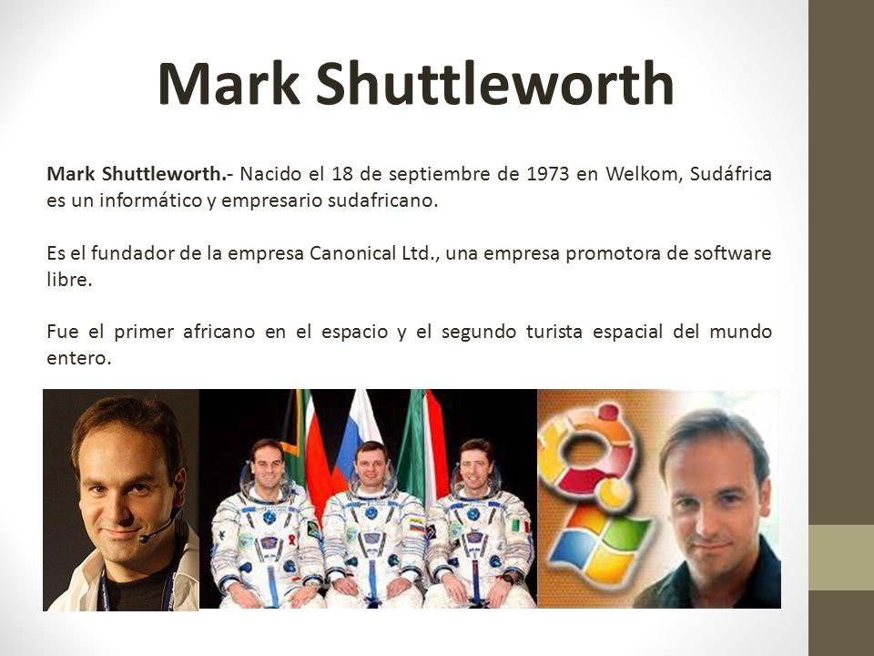 Mark Shuttleworth Mark Shuttleworth.- Nacido el 18 de septiembre de 1973 en Welkom, Sudáfrica es un informático y empresario sudafricano.