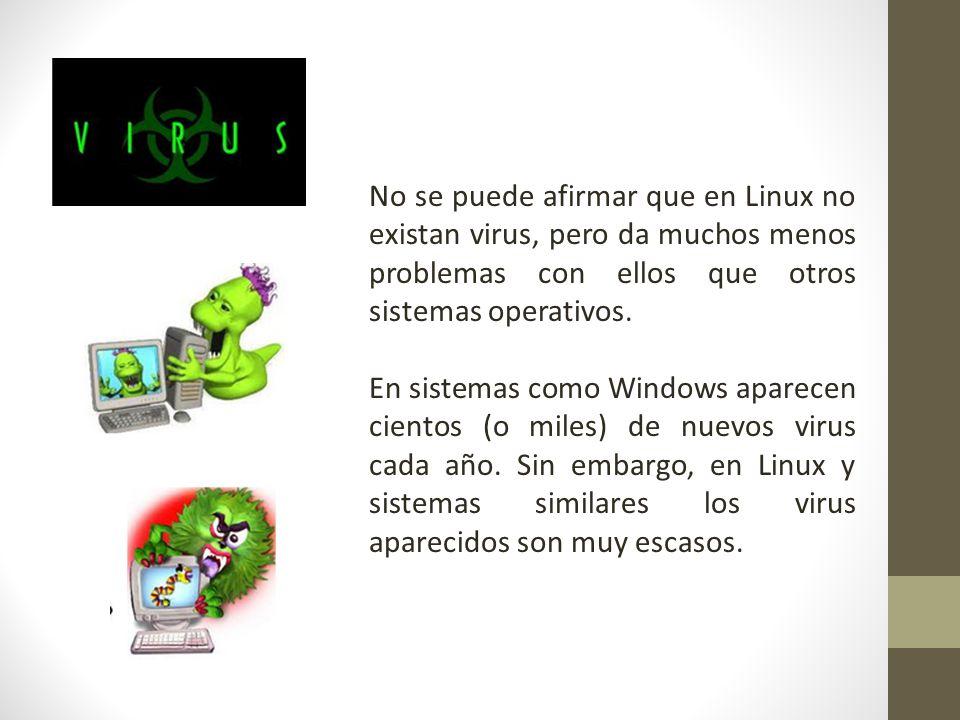 No se puede afirmar que en Linux no existan virus, pero da muchos menos problemas con ellos que otros sistemas operativos.