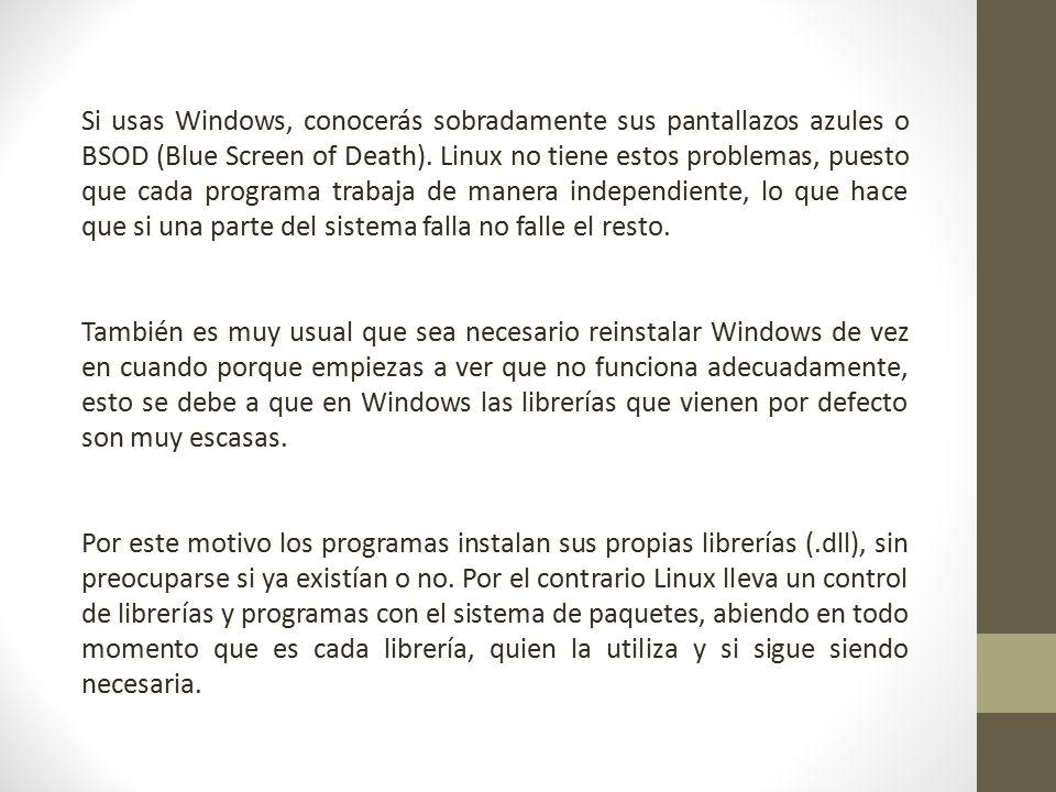 Si usas Windows, conocerás sobradamente sus pantallazos azules o BSOD (Blue Screen of Death). Linux no tiene estos problemas, puesto que cada programa trabaja de manera independiente, lo que hace que si una parte del sistema falla no falle el resto.