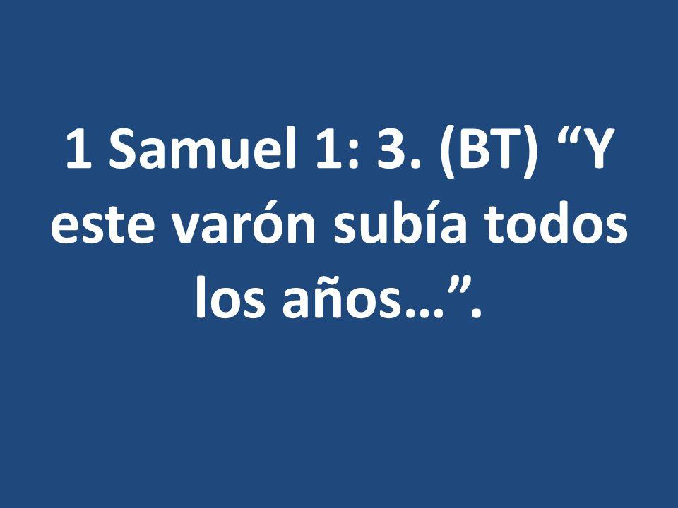 1 Samuel 1: 3. (BT) Y este varón subía todos los años… .