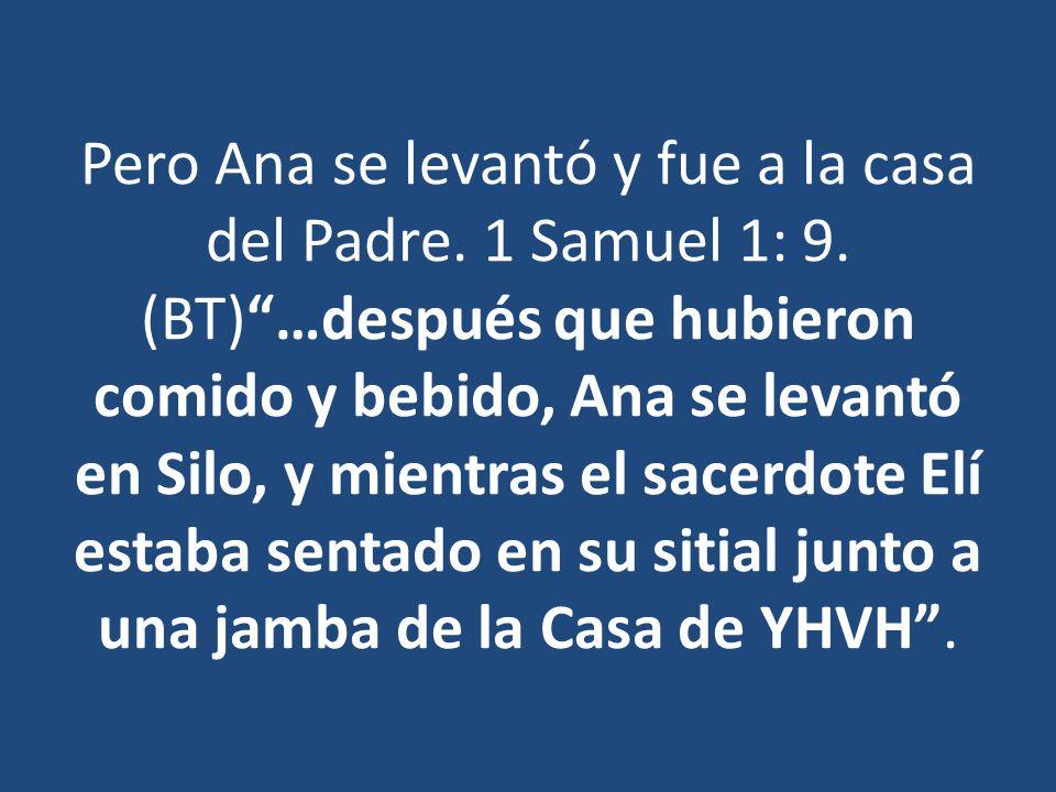 Pero Ana se levantó y fue a la casa del Padre. 1 Samuel 1: 9