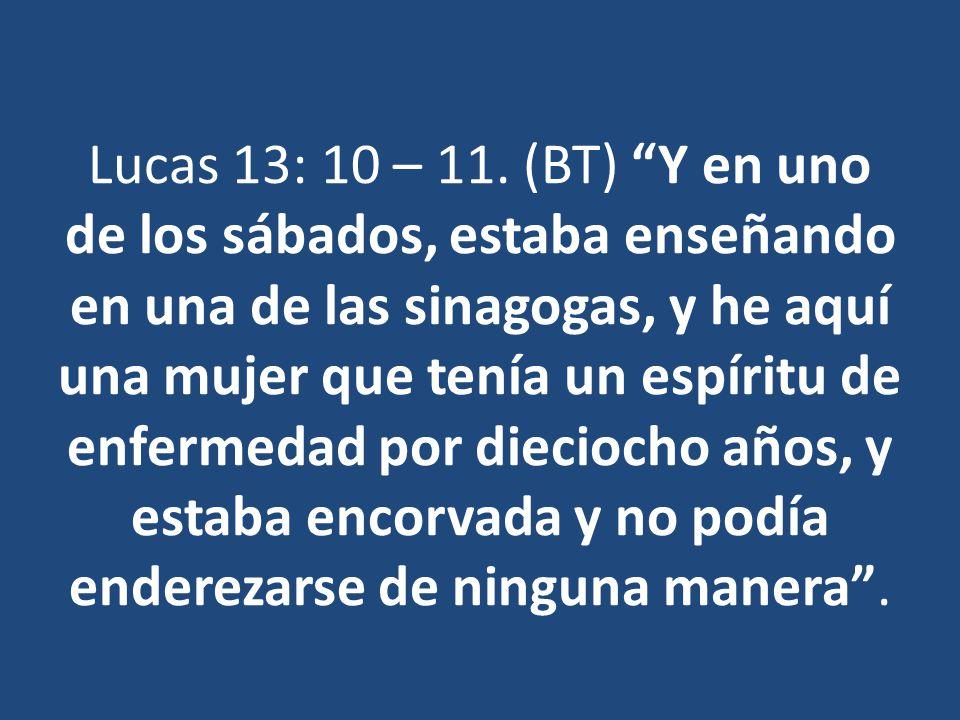 Lucas 13: 10 – 11. (BT) Y en uno de los sábados, estaba enseñando en una de las sinagogas, y he aquí una mujer que tenía un espíritu de enfermedad por dieciocho años, y estaba encorvada y no podía enderezarse de ninguna manera .