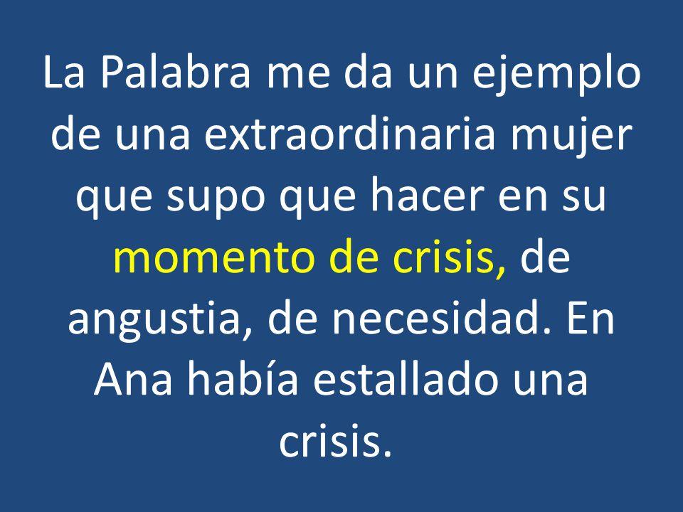 La Palabra me da un ejemplo de una extraordinaria mujer que supo que hacer en su momento de crisis, de angustia, de necesidad.