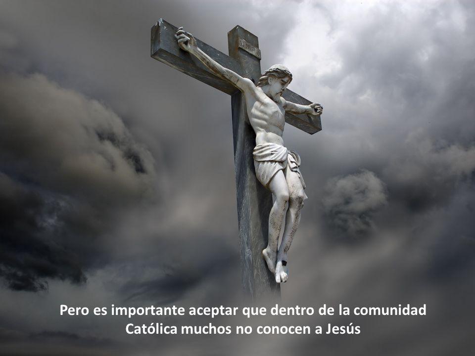 Pero es importante aceptar que dentro de la comunidad Católica muchos no conocen a Jesús