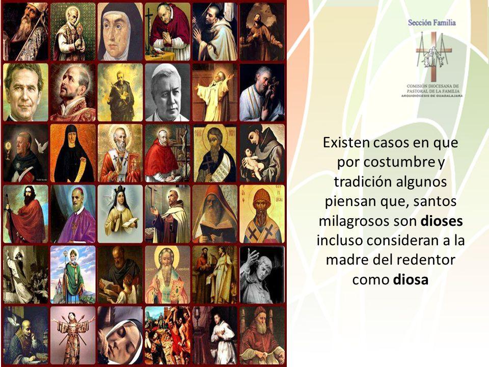 Existen casos en que por costumbre y tradición algunos piensan que, santos milagrosos son dioses incluso consideran a la madre del redentor como diosa