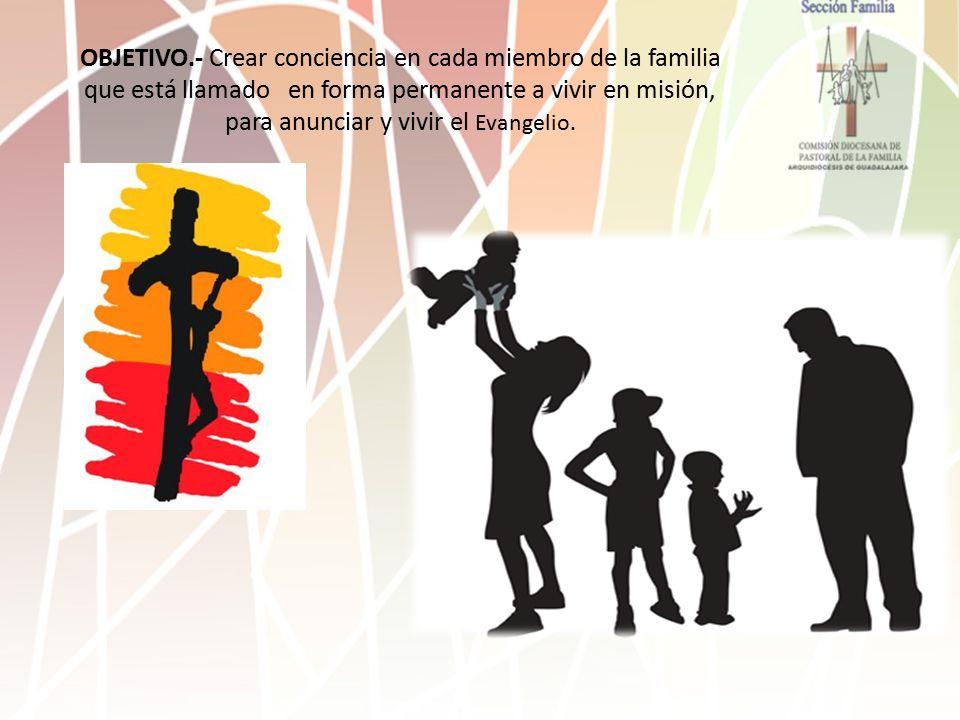OBJETIVO.- Crear conciencia en cada miembro de la familia que está llamado en forma permanente a vivir en misión, para anunciar y vivir el Evangelio.