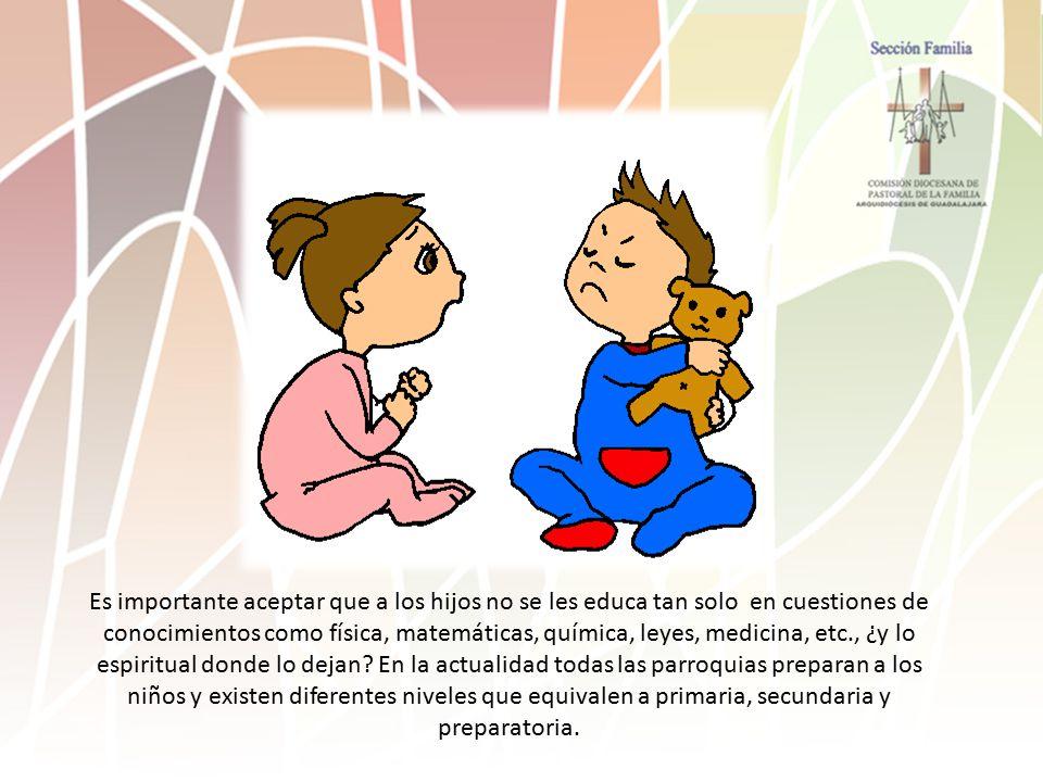 Es importante aceptar que a los hijos no se les educa tan solo en cuestiones de conocimientos como física, matemáticas, química, leyes, medicina, etc., ¿y lo espiritual donde lo dejan.