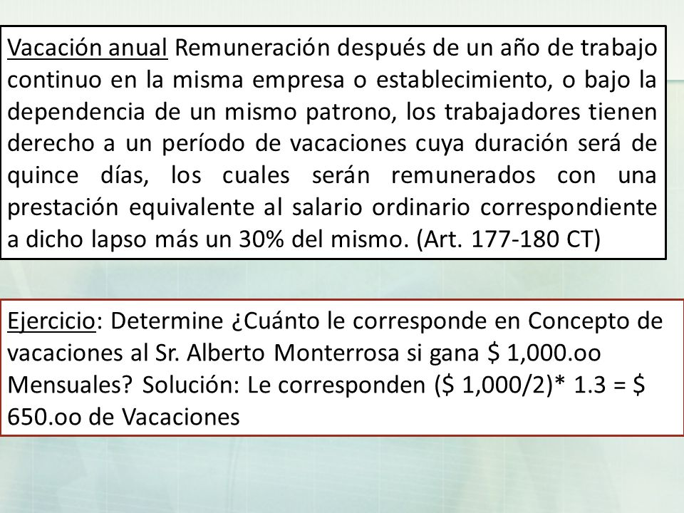 Vacación anual Remuneración después de un año de trabajo continuo en la misma empresa o establecimiento, o bajo la dependencia de un mismo patrono, los trabajadores tienen derecho a un período de vacaciones cuya duración será de quince días, los cuales serán remunerados con una prestación equivalente al salario ordinario correspondiente a dicho lapso más un 30% del mismo. (Art. 177-180 CT)