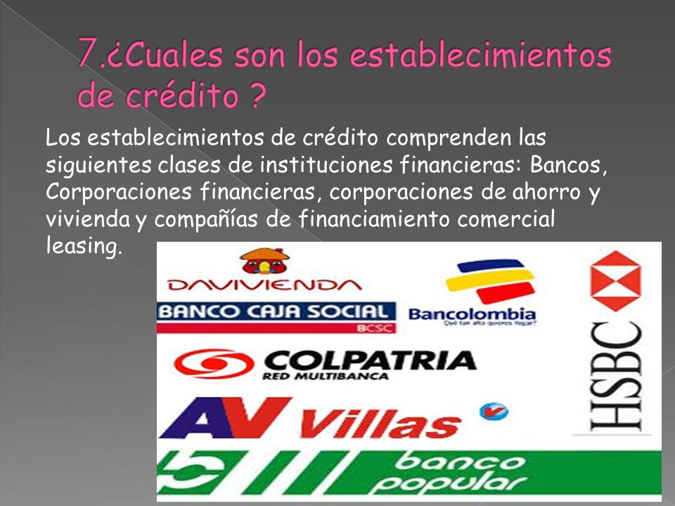 7.¿Cuales son los establecimientos de crédito