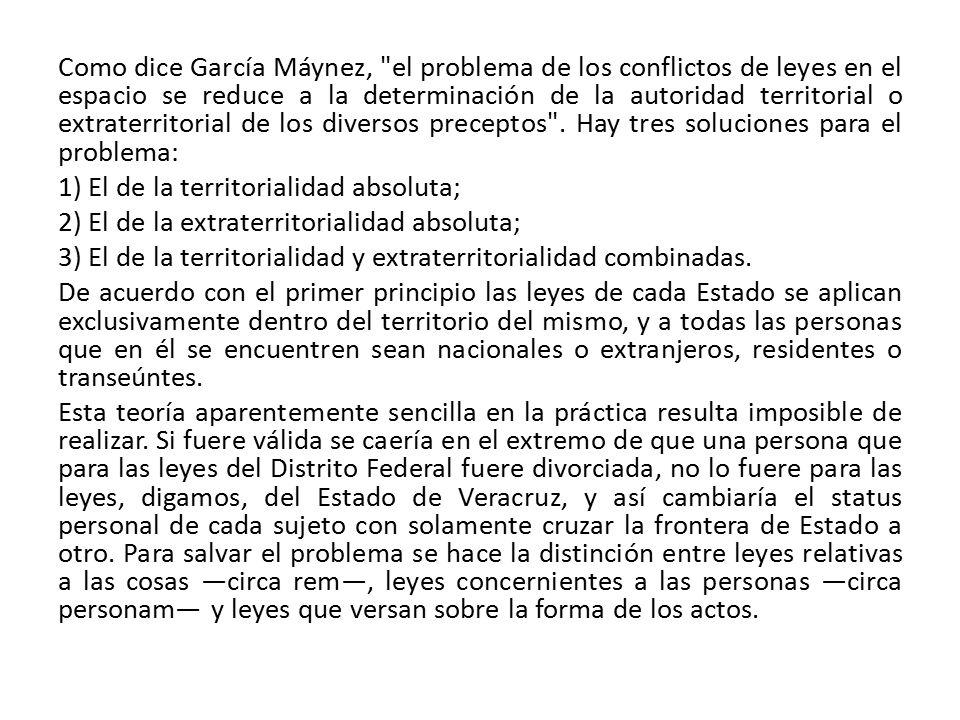 Como dice García Máynez, el problema de los conflictos de leyes en el espacio se reduce a la determinación de la autoridad territorial o extraterritorial de los diversos preceptos .