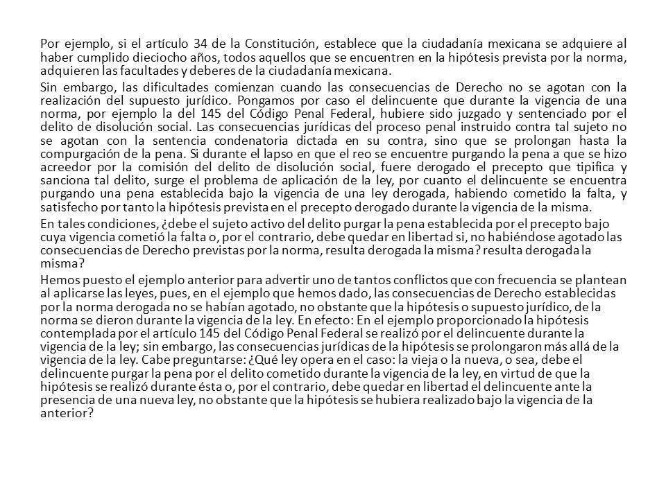 Por ejemplo, si el artículo 34 de la Constitución, establece que la ciudadanía mexicana se adquiere al haber cumplido dieciocho años, todos aquellos que se encuentren en la hipótesis prevista por la norma, adquieren las facultades y deberes de la ciudadanía mexicana.